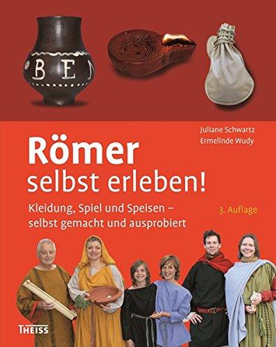 Römer selbst erleben!: Kleidung, Spiel und Speisen - selbst gemacht und ausprobiert