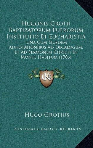 Hugonis Grotii Baptizatorum Puerorum Institutio Et Eucharistia: Una Cum Ejusdem Adnotationibus Ad Decalogum, Et Ad Sermonem Christi In Monte Habitum (1706) pdf epub