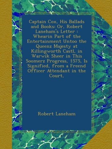 Robert Lanehams Letter - Captain Cox, His Ballads and Books: Or, Robert Laneham's Letter : Whearin Part of the Entertainment Untoo the Queenz Majesty at Killingworth Castl, in ... from a Freend Officer Attendant in the Court,