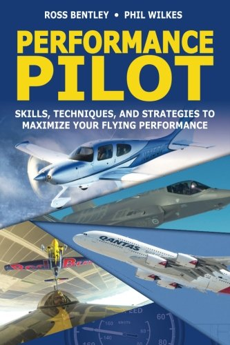 Performance Pilot: Skills, Techniques, and Strategies to Maximize Your Flying Performance