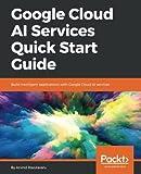 Google Cloud AI Services Quick Start Guide: Build intelligent applications with Google Cloud AI services