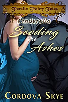 Seeding the Ashes: A Fertile Retelling of Cinderella (Fertile Fairy Tales Book 3) by [Skye, Cordova]