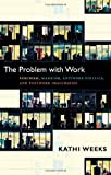 The Problem with Work: Feminism, Marxism, Antiwork Politics, and Postwork Imaginaries (a John Hope Franklin Center Book)
