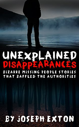 Unexplained Disappearances: Bizarre Missing People Stories That Baffled The Authorities (Missing Persons Book 2)