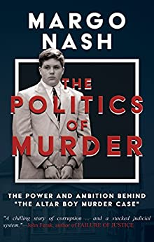"""The Politics Of Murder: The Power and Ambition Behind """"The Altar Boy Murder Case"""" by [Nash, Margo]"""