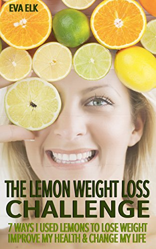 s Challenge: 7 Ways I Used Lemons to Lose Weight Improve My Health & Change My Life (Benefit Lemon Aid)