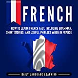 French: How to Learn French Fast, Including Grammar, Short Stories, and Useful Phrases When in France