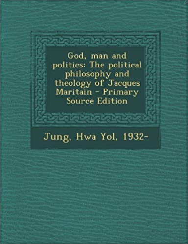 God, man and politics: The political philosophy and theology of Jacques Maritain - Primary Source Edition
