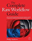 The Complete Raw Workflow Guide: How to get the most from your raw images in Adobe Camera Raw, Lightroom, Photoshop, and Elements