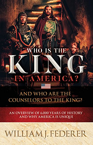 Who Is the King in America? and Who Are the Counselors to the King?: An Overview of 6,000 Years of History & Why America Is Unique