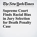Supreme Court Finds Racial Bias in Jury Selection for Death Penalty Case | Adam Liptak