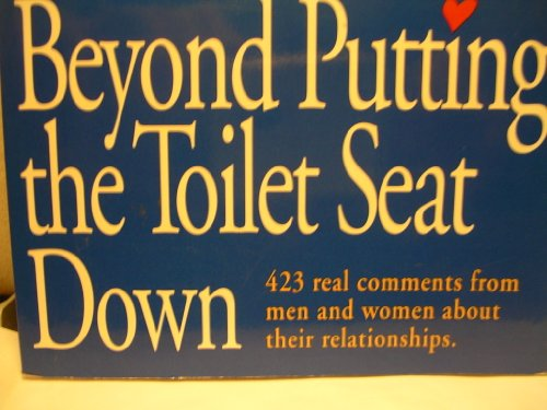 Beyond Putting the Toilet Seat Down: 423 Real Comments from Men and Women About Their Relationships (Seat Down Free)