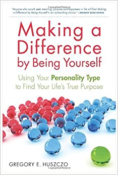 Making a Difference by Being Yourself: Using Your Personality Type to Find Your Life's True Purpose By Gregory E. Huszczo