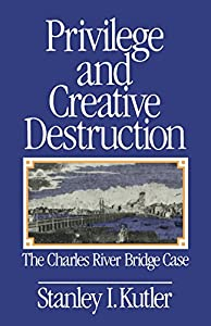 Privilege and Creative Destruction: The Charles River Bridge Case from Johns Hopkins University Press
