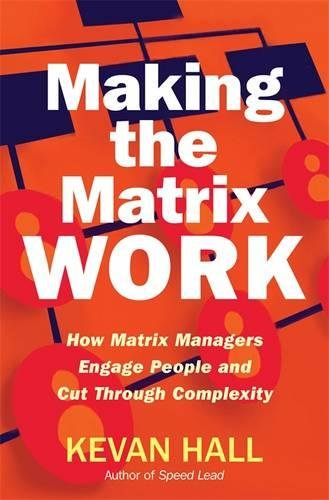 Making the Matrix Work: How Matrix Managers Engage People and Cut Through Complexity