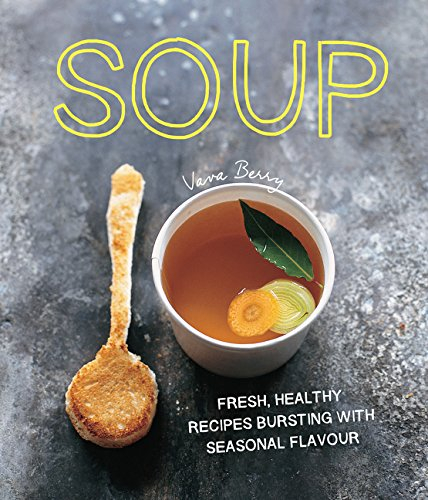 Soup: Fresh, Healthy Recipes Bursting in Seasonal Flavour by Vava Berry