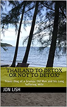 Thailand To Detox or not to Detox?: Travel Blog of a Grumpy Old Man and his Long Suffering Wife (Travel Blog Compilation)