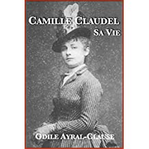 Camille Claudel, sa vie (French Edition)