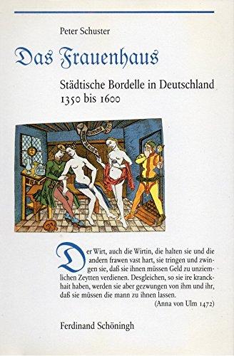Das Frauenhaus. Städtische Bordelle in Deutschland 1350 bis 1600.
