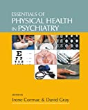 Essentials of Physical Health in Psychiatry, Irene Cormac, David Gray, 1908020407