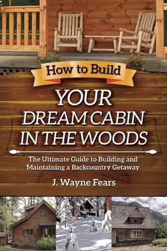 How to Build Your Dream Cabin in the Woods: The Ultimate Guide to Building and Maintaining a Backcountry Getaway (Building Log Cabins)