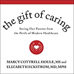 The Gift of Caring: Saving Our Parents from the Perils of Modern Healthcare | Marcy Cottrell Houle, MS,Elizabeth Eckstrom, MD, MPH