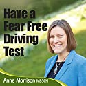Have a Fear-Free Driving Test: Feel Calmer and More Focused for Your Driving Test Audiobook by Anne Morrison Narrated by Anne Morrison