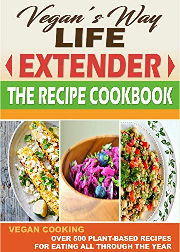 VEGAN'S WAY LIFE EXTENDER THE RECIPE COOKBOOK: VEGAN COOKING - Over 500 Plant-Based Recipes for  Eating All Through the Year by Vegan's Way