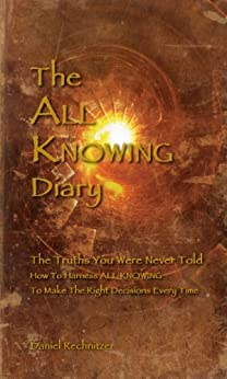 The ALL KNOWING Diary: The Truths You Were Never Told; How to Harness All Knowing to Make the Right Decisions Every Time by [Rechnitzer, Daniel]