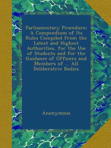 Download Parliamentary Procedure: A Compendium of Its Rules Compiled from the Latest and Highest Authorities, for the Use of Students and for the Guidance of Officers and Members of ... All Deliberative Bodies PDF