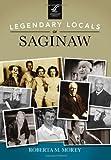 Legendary Locals of Saginaw, Roberta M. Morey, 1467101117