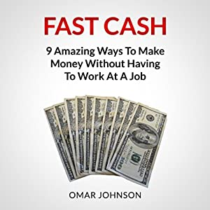 Fast Cash: 9 Amazing Ways to Make Money Without Having to Work at a Job Audiobook