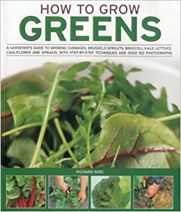 How to Grow Greens: A gardeners guide to growing cabbages, brussels sprouts, broccoli, kale, lettuce, cauliflower and spinach, with step-by-step techniques and over 150 photographs by Richard Bird (2011-04-16)