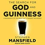 The Search for God and Guinness: A Biography of the Beer That Changed the World   Stephen Mansfield