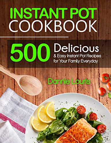 Instant Pot Cookbook: 500 Delicious and Easy Instant Pot Pressure Cooker Recipes for Your Family Everyday by Dannie  Louris
