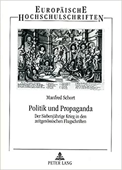 Politik Und Propaganda: Der Siebenjaehrige Krieg in Den Zeitgenoessischen Flugschriften (Europaeische Hochschulschriften / European University Studie)