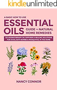A Basic How to Use Essential Oils Guide to Natural Home Remedies: 125 Aromatherapy Oil Diffuser & Healing Solutions for Dogs, Bath Bombs & Mosquitos, in ... Recipes and Natural Home Remedies Book 4)