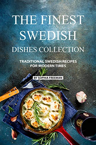 The Finest Swedish Dishes Collection: Traditional Swedish Recipes for Modern Times por Sophia Freeman