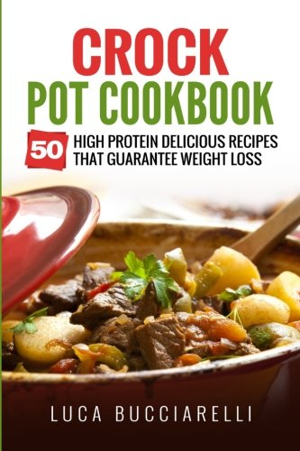 - Crock Pot Cookbook: 50 High Protein Delicious Recipes That Guarantee Weight Loss