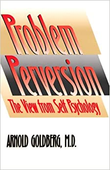 The Problem of Perversion: The View from Self Psychology by Arnold Goldberg (1995-02-08)