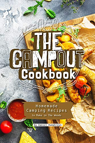 The Campout Cookbook: Homemade Camping Recipes to Make in The Woods by Daniel Humphreys