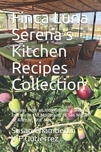 Finca Luna Serena's Kitchen Recipes Collection: Recipes from an International Culinary Journey In the Mountains of San Miguel de Allende, Gto. Mex.