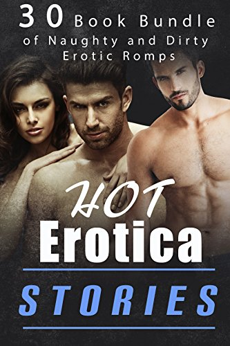 Hot Erotica Stories! (30 Book Bundle of Naughty and Dirty Erotic Romps) (Free Adult Erotic Books)
