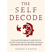 The Self Decode: Uncover Your Brain's Abilities To Destroy Limitations, Empower Yourself, And Live The Life Of Your Dreams