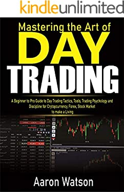 Mastering the Art of Day Trading: A Beginner to Pro Guide to Day Trading Tactics, Tools, Trading Psychology and Discipline for Cryptocurrency, Forex and Stock Market to Make a Living