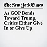 As GOP Bends Toward Trump, Critics Either Give In or Give Up | Jonathan Martin,Jeremy W. Peters