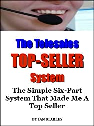 The Telesales Top-Seller System: The simple six-part system that made me a top seller (Business Books Book 7) (English Edition)