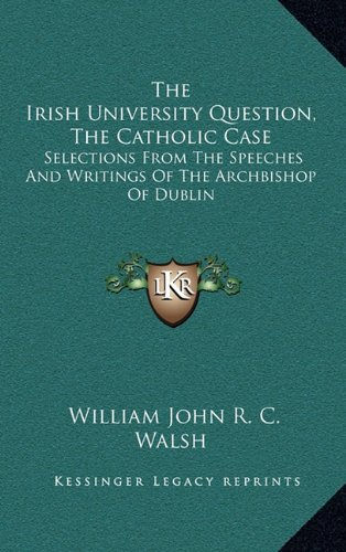 Read Online The Irish University Question, The Catholic Case: Selections From The Speeches And Writings Of The Archbishop Of Dublin PDF