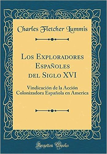 Los Exploradores Españoles del Siglo XVI: Vindicación de la Acción Colonizadora Española en America Classic Reprint: Amazon.es: Lummis, Charles Fletcher: Libros