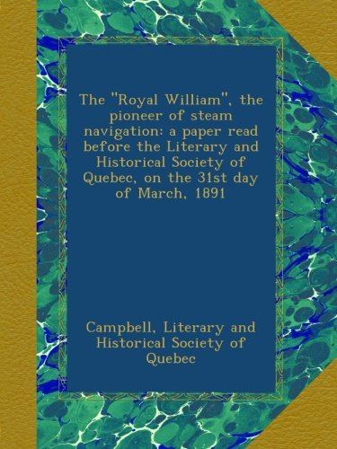 """The """"Royal William"""", the pioneer of steam navigation: a paper read before the Literary and Historical Society of Quebec, on the 31st day of March, 1891 PDF"""